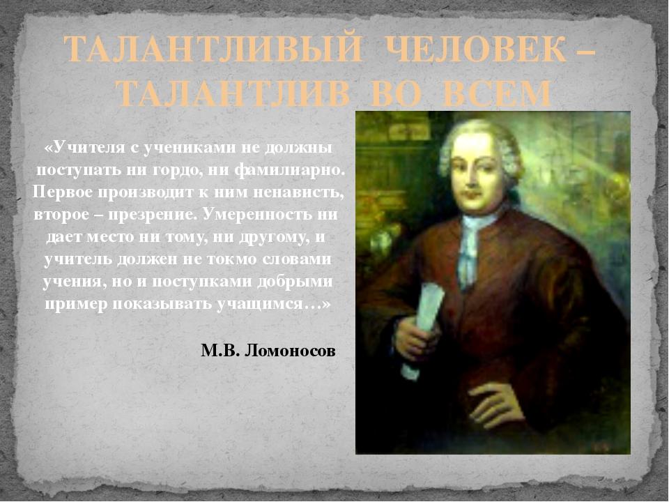 ТАЛАНТЛИВЫЙ ЧЕЛОВЕК – ТАЛАНТЛИВ ВО ВСЕМ «Учителя с учениками не должны поступ...