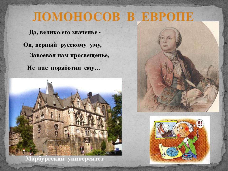 ЛОМОНОСОВ В ЕВРОПЕ Марбургский университет Да, велико его значенье - Он, верн...