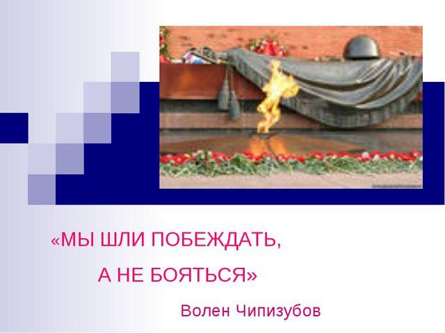 «МЫ ШЛИ ПОБЕЖДАТЬ, А НЕ БОЯТЬСЯ» Волен Чипизубов