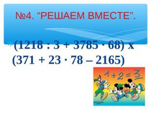 """(1218 : 3 + 3785 · 68) x (371 + 23 · 78 – 2165) №4. """"РЕШАЕМ ВМЕСТЕ""""."""