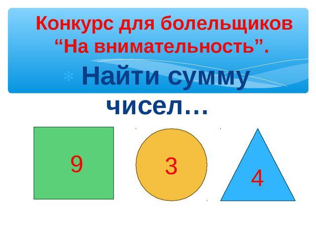"""Найти сумму чисел… Конкурс для болельщиков """"На внимательность"""". 9 3 4"""
