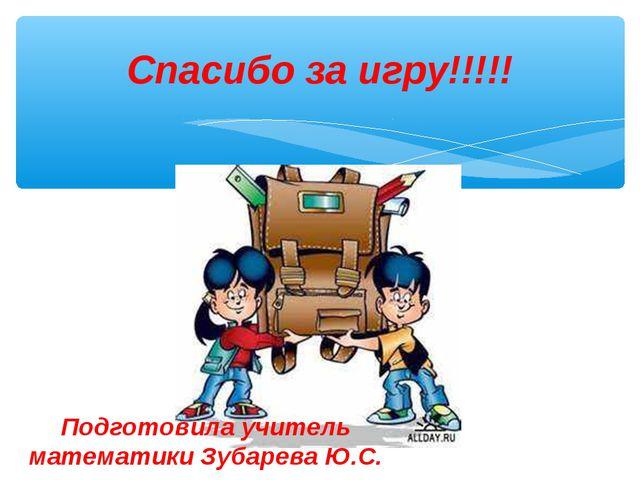 Спасибо за игру!!!!! Подготовила учитель математики Зубарева Ю.С.