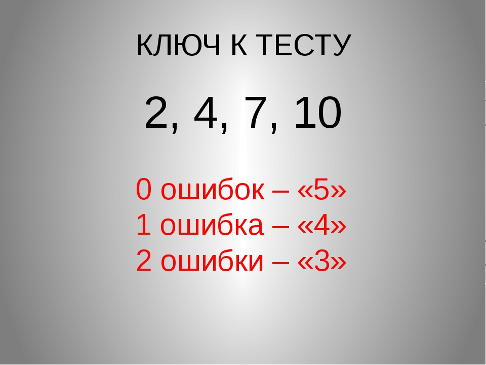 КЛЮЧ К ТЕСТУ 2, 4, 7, 10 0 ошибок – «5» 1 ошибка – «4» 2 ошибки – «3»