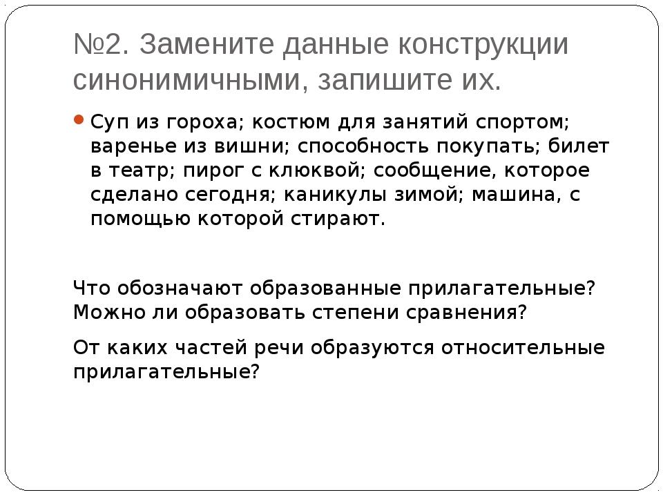 №2. Замените данные конструкции синонимичными, запишите их. Суп из гороха; ко...