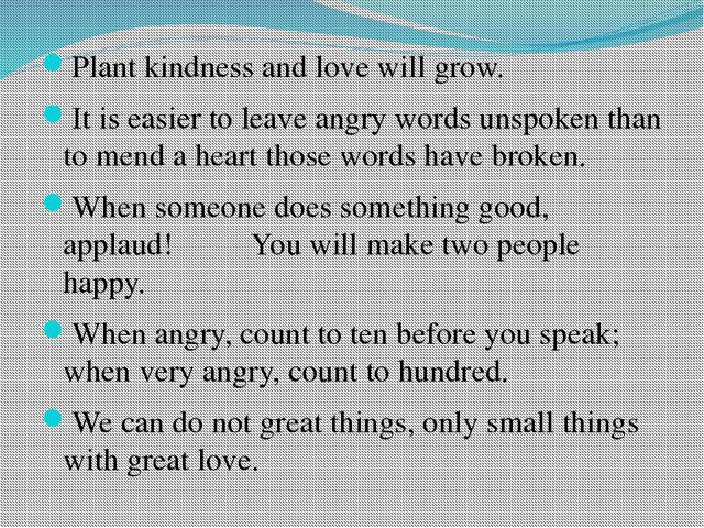 Plant kindness and love will grow. It is easier to leave angry words unspoken...