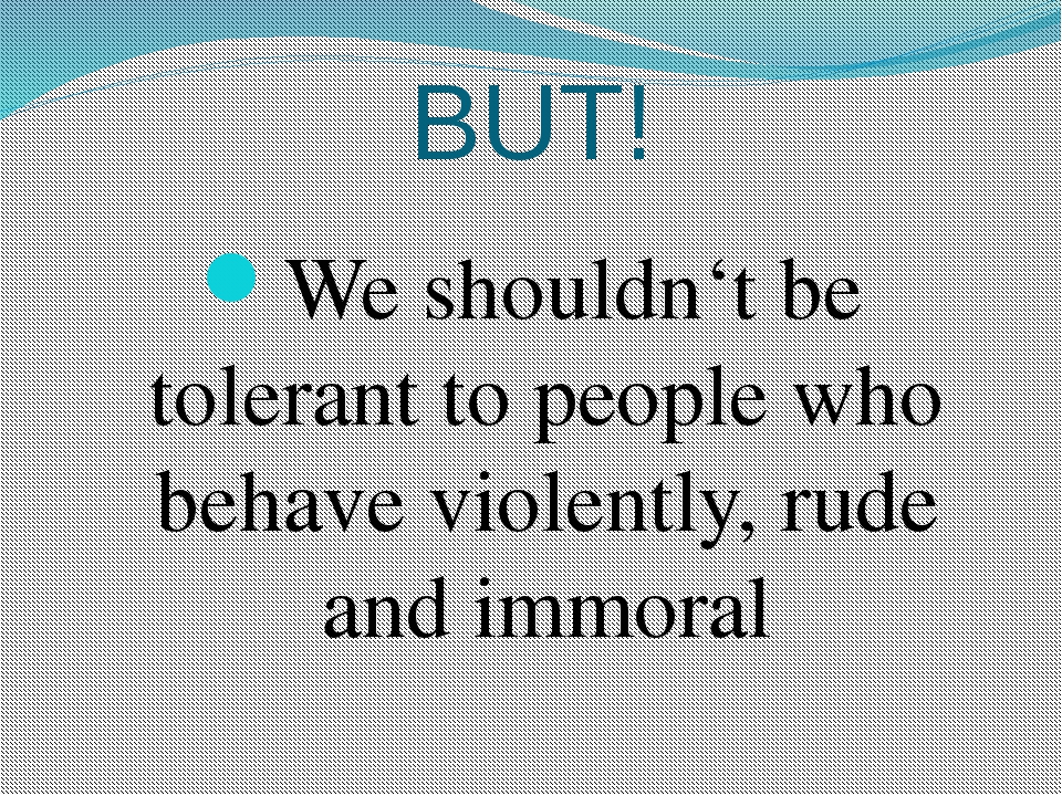 BUT! We shouldn't be tolerant to people who behave violently, rude and immoral
