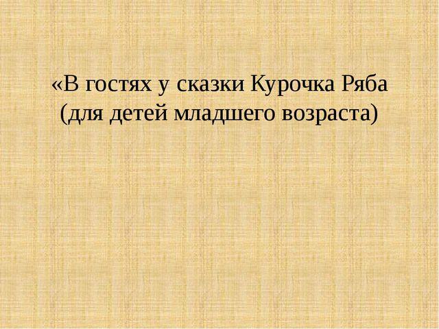 «В гостях у сказки Курочка Ряба (для детей младшего возраста)