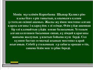 Менің мұғалімім Корпебаева Шынар Қаликәрім- қызы бізге әріп танытып, қолымызғ