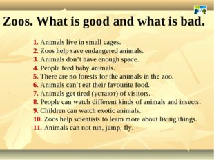 1. Animals live in small cages. 2. Zoos help save endangered animals. 3. Anim