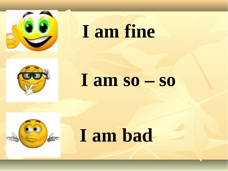 I am fine I am so – so I am bad