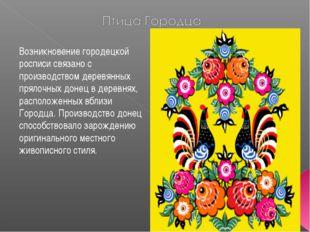 Возникновение городецкой росписи связано с производством деревянных прялочных