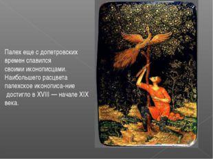 Палех еще с допетровских времен славился своимииконописцами. Наибольшего рас