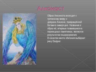 Образ Алконоста восходит к греческомумифуо девушкеАлкионе, превращённой бо