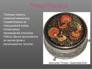 Типичные сюжеты палехской миниатюры позаимствованы из повседневной жизни, лит