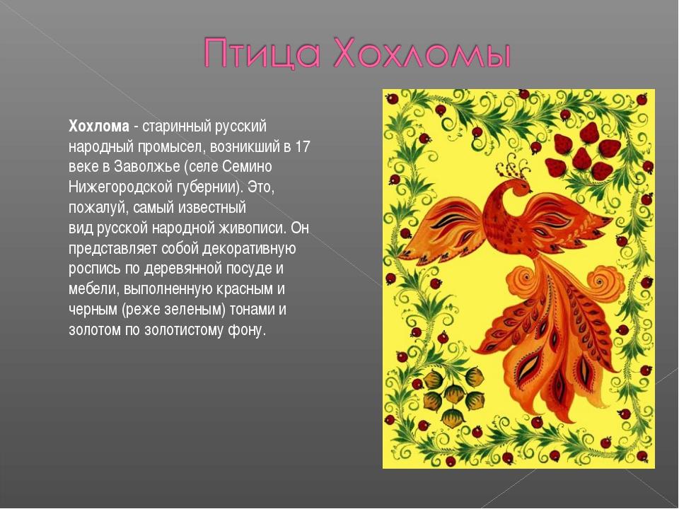 Хохлома- старинный русский народныйпромысел, возникший в 17 веке в Заволжье...