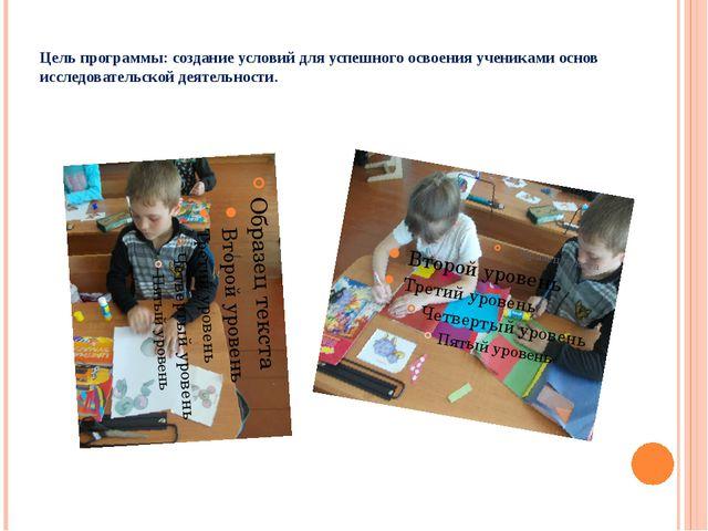 Цель программы: создание условий для успешного освоения учениками основ иссле...