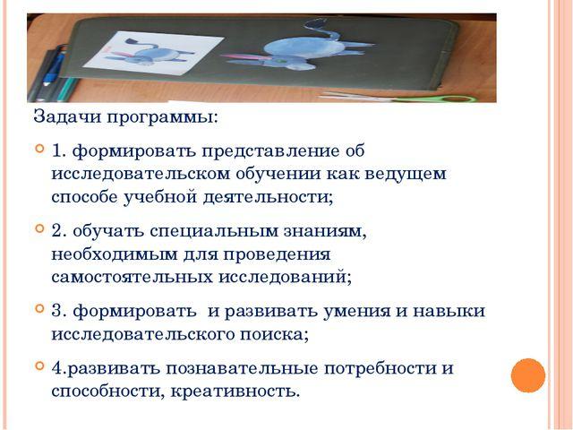 Задачи программы: 1. формировать представление об исследовательском обучении...