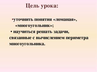•уточнить понятия «ломаная», «многоугольник»; • научиться решать задачи, свя