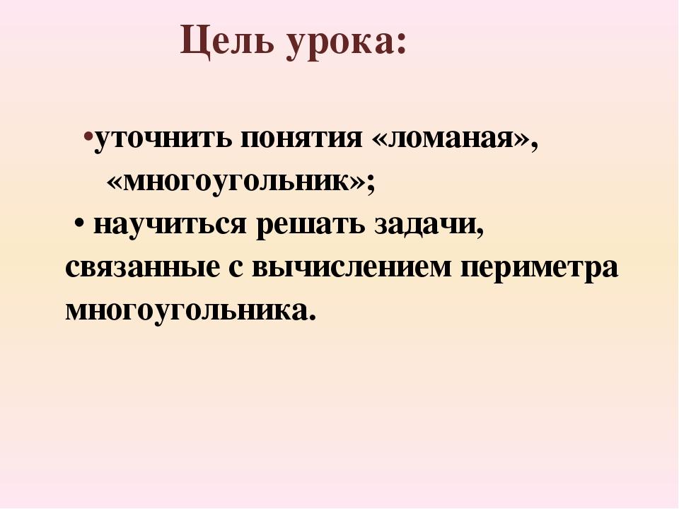 •уточнить понятия «ломаная», «многоугольник»; • научиться решать задачи, свя...