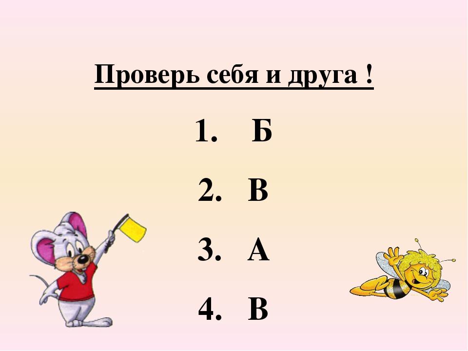 Проверь себя и друга ! 1. Б 2. В 3. А 4. В