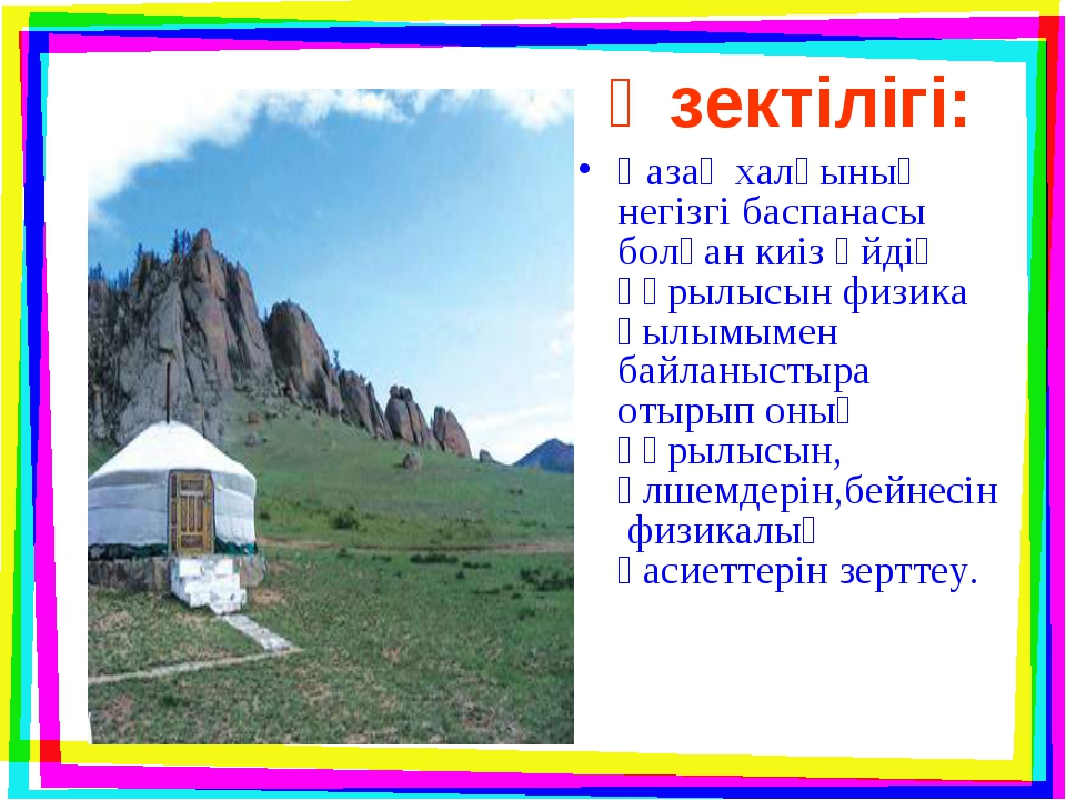 Өзектілігі: Қазақ халқының негізгі баспанасы болған киіз үйдің құрылысын физи...