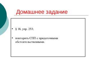 Домашнее задание § 18, упр. 253; повторить СПП с придаточными обстоятельствен