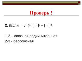 Проверь ! 2. (Если ˗ =, =)¹, [˗ =]² – [= ˗]³. 1-2 – союзная подчинительная 2