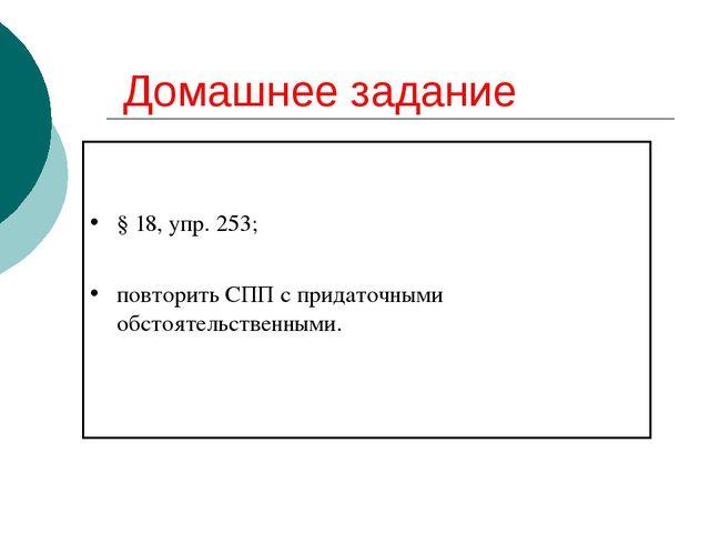 Домашнее задание § 18, упр. 253; повторить СПП с придаточными обстоятельствен...