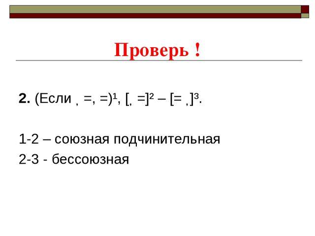 Проверь ! 2. (Если ˗ =, =)¹, [˗ =]² – [= ˗]³. 1-2 – союзная подчинительная 2...
