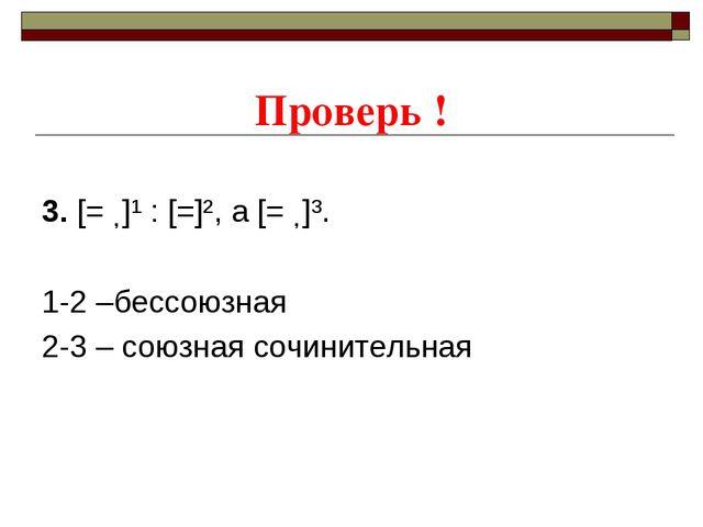 Проверь ! 3. [= ˗]¹ : [=]², а [= ˗]³. 1-2 –бессоюзная 2-3 – союзная сочините...