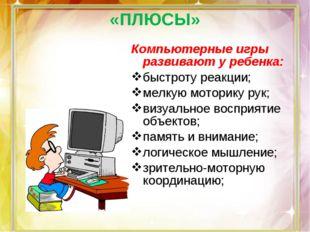 Компьютерные игры развивают у ребенка: быстроту реакции; мелкую моторику рук;