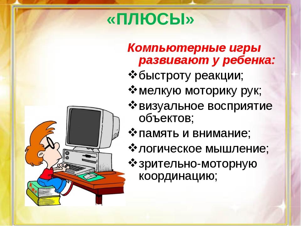 Компьютерные игры развивают у ребенка: быстроту реакции; мелкую моторику рук;...