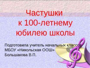 Частушки к 100-летнему юбилею школы Подготовила учитель начальных классов МБО