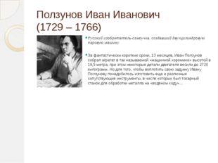 Ползунов Иван Иванович (1729 – 1766) Русский изобретатель-самоучка, создавший
