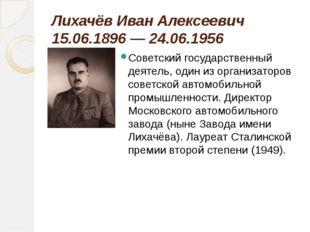 Лихачёв Иван Алексеевич 15.06.1896 — 24.06.1956 Советский государственный дея