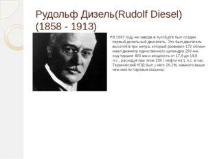 Рудольф Дизель(Rudolf Diesel) (1858 - 1913) В 1897 году на заводе в Аугсбурге