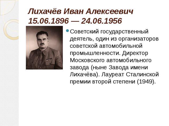 Лихачёв Иван Алексеевич 15.06.1896 — 24.06.1956 Советский государственный дея...
