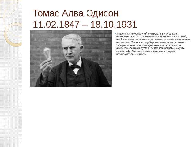 Томас Алва Эдисон 11.02.1847 – 18.10.1931 Знаменитый американский изобретател...