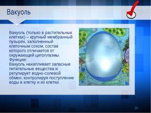 Вакуоль Вакуоль (только в растительных клетках) – крупный мембранный пузырёк