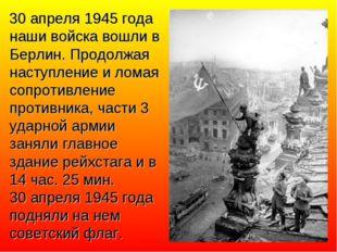 30 апреля 1945 года наши войска вошли в Берлин. Продолжая наступление и лома