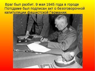 Враг был разбит. 9 мая 1945 года в городе Потсдаме был подписан акт о безого