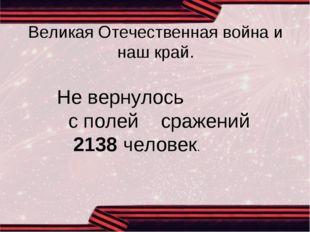 Великая Отечественная война и наш край. Не вернулось с полей сражений 2138 че