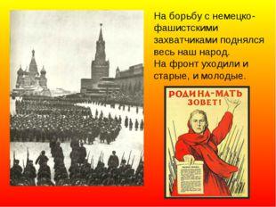 На борьбу с немецко-фашистскими захватчиками поднялся весь наш народ. На фрон