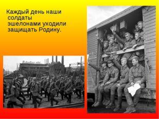 Каждый день наши солдаты эшелонами уходили защищать Родину.