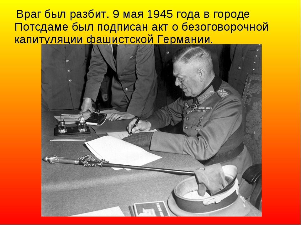 Враг был разбит. 9 мая 1945 года в городе Потсдаме был подписан акт о безого...