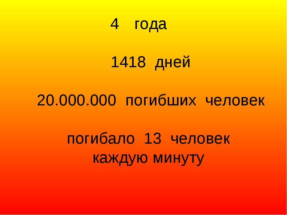 года 1418 дней 20.000.000 погибших человек погибало 13 человек каждую минуту