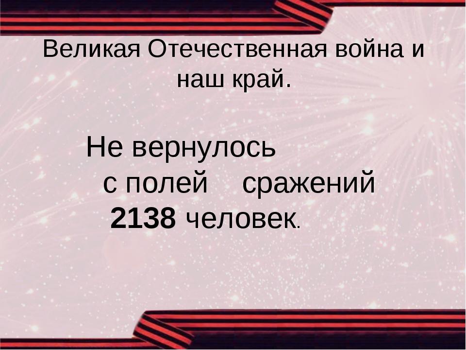 Великая Отечественная война и наш край. Не вернулось с полей сражений 2138 че...