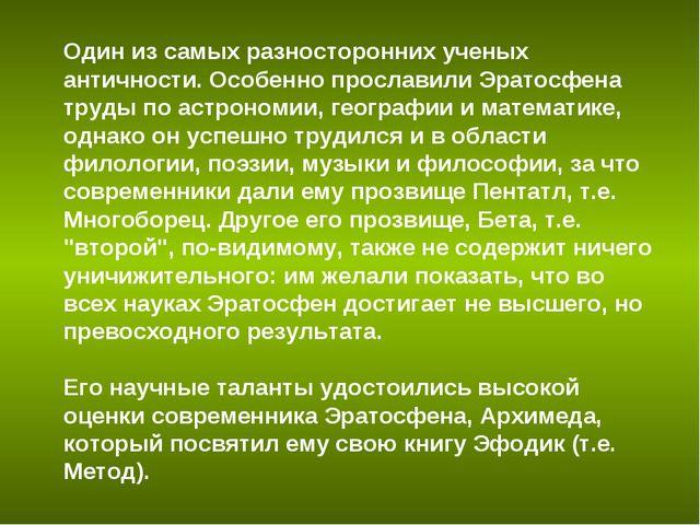Один из самых разносторонних ученых античности. Особенно прославили Эратосфен...
