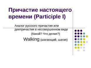 Причастие настоящего времени (Participle I) Аналог русского причастия или дее