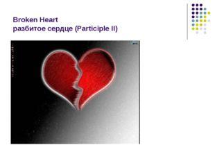 Broken Heart разбитое сердце (Participle II)